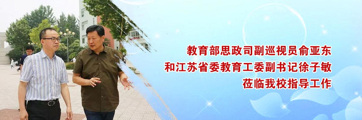 教育部思政司副巡视员俞亚东和江苏省委教育工委副书记徐子敏莅临我校指导工作